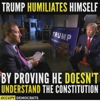 Memes, Constitution, and Trump: TRUMP  HUMILIATES  HIMSELF  TRUMP  BY PROVING HE DOESNT  UNDERSTAND THE CONSTITUTION  OCCUPY DEMOCRATS