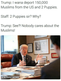"Dank, Meme, and Puppies: Trump: I wana deport 150,000  Muslims from the US and 2 Puppies.  Staff: 2 Puppies sir? Why?  Trump: See?! Nobody cares about the  Muslims!  OTASTELESS CAVEMAN <p>Does anybody actually care? via /r/dank_meme <a href=""http://ift.tt/2B1AVeS"">http://ift.tt/2B1AVeS</a></p>"
