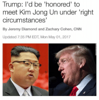 Could you imagine the conversation these 2 would have? TRUMP WOULD MIND FUCK THIS DUDE. 😂: Trump: I'd be honored to  meet Kim Jong Un under right  circumstances'  By Jeremy Diamond and Zachary Cohen, CNN  Updated 7:35 PM EDT, Mon May 01, 2017 Could you imagine the conversation these 2 would have? TRUMP WOULD MIND FUCK THIS DUDE. 😂