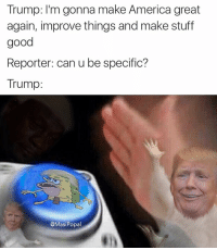 Trump: I'm gonna make America great  again, improve things and make stuff  good  Reporter: can u be specific?  Trump:  @Masi Popal This concludes my third and final nut button meme. I've uninstalled photoshop to avoid further incidents of this nature