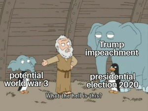 Yep.: Trump  impeachment  potential  World war 3  presidential  election 2020  What the hell is this? Yep.