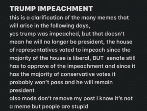 joe mama: TRUMP IMPEACHMENT  this is a clarification of the many memes that  will arise in the following days,  yes trump was impeached, but that doesn't  mean he will no longer be president, the house  of representatives voted to impeach since the  majority of the house is liberal, BUT senate still  has to approve of the impeachment and since it  has the majority of conservative votes it  probably won't pass and he will remain  president  also mods don't remove my post i know it's not  a meme but people are stupid joe mama