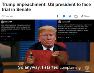So anyway, I started complaining like a 6-year-old.: Trump impeachment: US president to face  trial in Senate  © 1 hour ago  Share  Donald J. Trump O  Donald J. Trump  @realDonaldTrump  @realDonaldTrump  Can you believe that I will be impeached today by the  Radical Left, Do Nothing Democrats, AND I DID  NOTHING WRONG! A terrible Thing. Read the  Transcripts. This should never happen to another  President again. Say a PRAYER!  SUCH ATROCIOUS LIES BY THE RADICAL LEFT, DO  NOTHING DEMOCRATS. THIS IS AN ASSAULT ON  AMERICA, AND AN ASSAULT ON THE REPUBLICAN  PARTY!!!!  9:44 AM · Dec 18, 2019 · Twitter for iPhone  4:34 AM · Dec 18, 2019 · Twitter for iPhone  42K Retweets  181.2K Likes  212.6K Likes  50.4K Retweets  So anyway, I started complaining So anyway, I started complaining like a 6-year-old.
