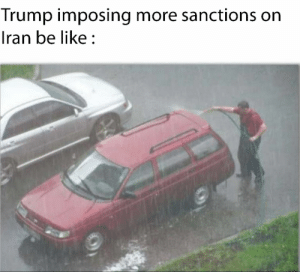 They are immune to all kinds of sanctions at this point: Trump imposing more sanctions on  Iran be like : They are immune to all kinds of sanctions at this point