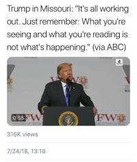 "Abc, News, and Party: Trump in Missouri: ""It's all working  out. Just remember: What you're  seeing and what you're reading is  not what's happening."" (via ABC)  NEWS  RS  NO 0  0:55  316K views  7/24/18, 13:16 thoughts-of-an-x-factor:  buttshapedpillow: ""The party told you to reject the evidence of your eyes and ears. It was their final, most essential command."" -Orwell, 1984 Normally, I feel like people are way too liberal in calling things ""Orwellian"", because I've seen people claim everything from speed limits to environmental laws to privately owned security cameras in stores as being ""Orwellian"", but Trump, in this instance, is utterly Orwellian."