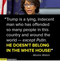 """Memes, White House, and House: """"Trump is a lying, indecent  man who has offended  so many people in this  country and around the  world  except Putin  HE DOESN'T BELONG  IN THE WHITE HOUSE!""""  Maxine Waters  OCCUPY DEMOCRATS Exactly!"""