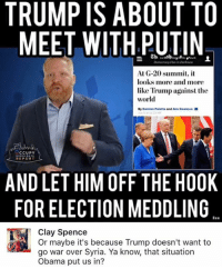 Memes, Obama, and Putin: TRUMP IS ABOUT TO  MEET WITH PUTIN  Democrocy Dies in Durkness  At G-20 summit, it  looks more and more  like Trump against the  world  By Damian Paletta and Ana Swanson  a 113M  CCUPY  REPORT  AND LET HIM OFF THE HOOK  FOR ELECTION MEDDLING  Clay Spence  Or maybe it's because Trump doesn't want to  go war over Syria. Ya know, that situation  Obama put us in? (CS)