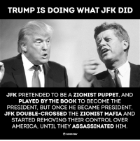 Assassination, Memes, and Cross: TRUMP IS DOING WHAT JFK DID  JFK PRETENDED TO BE A ZIONIST PUPPET, AND  PLAYED BY THE BOOK TO BECOME THE  PRESIDENT, BUT ONCE HE BECAME PRESIDENT.  JFK DOUBLE-CROSSED THE ZIONIST MAFIA AND  STARTED REMOVING THEIR CONTROL OVER  AMERICA, UNTIL THEY ASSASSINATED HIM  anone Thoughts?
