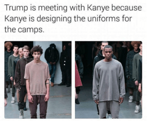 Kanye, Trump, and For: Trump is meeting with Kanye because  Kanye is designing the uniforms for  the camps. Internment season approaching ..