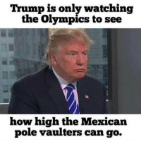 high memes: Trump is only watching  the Olympics to see  how high the Mexican  pole vaulters can go.