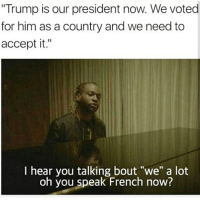 "Memes, 🤖, and Oh You: ""Trump is our president now. We voted  for him as a country and we need to  accept it.""  I hear you talking bout ""we"" a lot  oh you speak French now? You Got Me All The Way Fucked Up 😂😂😂😂😂😂 pettypost pettyastheycome straightclownin hegotjokes jokesfordays itsjustjokespeople itsfunnytome funnyisfunny randomhumor donaldtrump"
