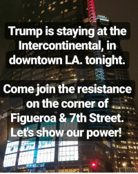 Black Lives Matter, Memes, and Power: Trump is staying at the  Intercontinental, in  downtown LA. tonight.  Come join the resistance  on the corner of  Figueroa & 7th Street.  Let's show our power! Come out and join the resistance! ✊🏽✊🏾 . NotOurPresident notmypresident HereToStay undocumented blacklivesmatter translivesmatter CleanDreamAct waterislife
