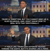 Follow @trumpmeetstheinternet for the funniest Trump memes on Instagram!!: TRUMP IS TERRIFYING, BUT YOU CANNOT DENY HE IS  ALSO HILARIOUS. AND I DON'T KNOW HOW TO  DEAL WITH THAT EMOTIONALLY.  IT FEELS LIKE THERE'S AN ASTEROID HEADED  TOWARD THE EARTH, BUT IT'S SHAPED LIKE A PENIS. Follow @trumpmeetstheinternet for the funniest Trump memes on Instagram!!