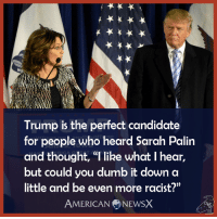 "Can't remember when the bar has been this low for a presidential candidate...~M American News X [MS]: Trump is the perfect candidate  for people who heard Sarah Palin  and thought, ""l like what I hear,  but could you dumb it down a  little and be even more racist?""  AMERICAN NEWSX Can't remember when the bar has been this low for a presidential candidate...~M American News X [MS]"