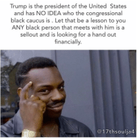 "Memes, New York, and American: Trump is the president of the United States  and has NO IDEA who the congressional  black caucus is. Let that be a lesson to you  ANY black person that meets with him is a  sellout and is looking for a hand out  financially.  C 17th soulja4 Trump is the MOST effective thing I've EVER witnessed at exposing white supremacists in black face 🌚 17thsoulja BlackIG17th The Congressional Black Caucus is an organization representing the black members of the United States Congress. While race is not an explicit prerequisite for membership, all of its members have been African-American. Its chair is Representative Cedric Richmond of Louisiana.A predecessor to the caucus was founded in January 1969 as a ""Democratic Select Committee"" by a group of black members of the House of Representatives, including Shirley Chisholm of New York, Louis Stokes of Ohio and William L. Clay of Missouri. Black representatives had begun to enter the House in increasing numbers during the 1960s, and they had a desire for a formal organization.The first chairman, Charles Diggs, served from 1969 to 1971. All the members of the caucus landed on the master list of Nixon political opponents. Nixon refused to meet with the newly formed group, and so the group chose to boycott his 1971 State of the Union, leading to their first joint political victory and press coverage."