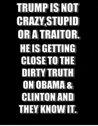 Truth!: TRUMP ISNOT  CRAZVSTUPID  OR A TRAITOR.  HEIS GETTING  CLOSETO THE  DIRTY TRUTH  ON OBAMA&  CLINTON AND  THEY KNOWIT Truth!