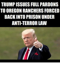 Donald Trump, Memes, and Prison: TRUMP ISSUES FULL PARDONS  TO OREGON RANCHERS FORCED  BACK INTO PRISON UNDER  ANTI-TERROR LAW President Donald Trump pardoned two Oregon ranchers forced back into prison in 2016 to serve out the rest of the mandatory minimum sentence required under an anti-terrorism law.  Dwight and Steven Hammond were convicted of committing arson on federal land in 2012 under an anti-terrorism law from 1996. The U.S. District Court judge who sentenced the ranchers believed the mandatory minimum sentence was too harsh, thus both men served short stints in prison.  The Hammonds served their time, but federal prosecutors appealed the case and got a federal court to overturn the 2012 judgement. The Hammonds were forced back into prison in 2016 to serve the rest of their sentences.  The Hammonds' re-incarceration sparked an armed takeover of the Malheur National Wildlife Refuge in eastern Oregon.  Protect the Harvest (PTH), agriculture advocacy group, has been lobbying the Trump administration to commute the Hammonds' sentences, arguing forcing them back into prison was unjust.   Source: Michael Bastasch - The Daily Caller