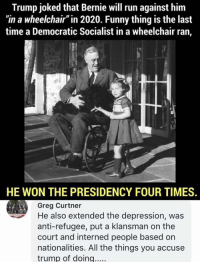 "Funny, Memes, and Run: Trump joked that Bernie will run against him  ""in a wheelchair"" in 2020. Funny thing is the last  time a Democratic Socialist in a wheelchair ran,  HE WON THE PRESIDENCY FOUR TIMES  Greg Curtner  He also extended the depression, was  anti-refugee, put a klansman on the  court and interned people based on  nationalities. All the things you accuse  trump of doing.... (GC)"