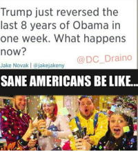 Kik, Memes, and 🤖: Trump just reversed the  last 8 years of Obama in  one week. What happens  now?  DC Draino  Jake Novak I a jakejakeny  SANEAMERICANSBELIKE... 🎉🎉🎉 . . . Conservative America SupportOurTroops American Gun Constitution Politics TrumpTrain President Jobs Capitalism Military MikePence TeaParty Republican Mattis TrumpPence Guns AmericaFirst USA Political DonaldTrump Freedom Liberty Veteran Patriot Prolife Government PresidentTrump Partners @conservative_panda @reasonoveremotion @rightwingroasts @conservative.american @conservative.patriot @too_savage_for_democrats -------------------- Contact me ●Email- RaisedRightAlwaysRight@gmail.com ●KIK- @Raised_Right_ ●Send me letters! Raised Right, 5753 Hwy 85 North, 2486 Crestview, Fl 32536