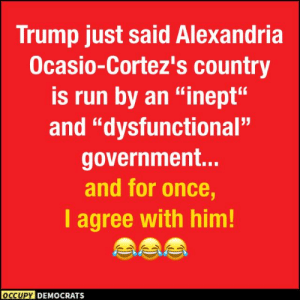 "Run, Trump, and Government: Trump just said Alexandria  Ocasio-Cortez's country  is run by an ""inept""  and ""dysfunctional""  government...  and for once,  I agree with him!  OCCUPY DEMOCRATS Agreeing With Trump..."