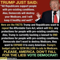 """America, Donald Trump, and Facts: TRUMP JUST SAID  """"All Republicans support people  with pre-existing conditions.  Also, Democrats will destroy  your Medicare, and I will  keep it healthy and well!""""  Here are the FACTS: Trump and Republicans want to  repeal the Affordable Care Act, which will KILL any  protections for people with pre-existing conditions.  Also, Trump is currently backing a lawsuit to END  protections for people with pre-existing conditions.  Democrats don't want to destroy Medicare, they  want to EXPAND it to every American. Trump's  budget calls for $236 BILLION in cuts to Medicare.  PLEASE, AMERICA. DON'T FALL  FOR THE LIES! VOTE DEMOCRAT!  OCCUPY  DEMOCRATS Our """"president"""" is trying to LIE his way to victory this November. Donald Trump and Republicans are coming for YOUR healthcare. Spread the truth! Follow Occupy Democrats for more!"""