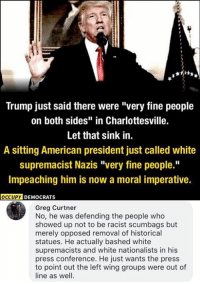 "imperative: Trump just said there were ""very fine people  on both sides"" in Charlottesville.  Let that sink in.  A sitting American president just called white  supremacist Nazis ""very fine people.""  Impeaching him is now a moral imperative.  OCCUPYD  DEMOCRATS  Greg Curtner  No, he was defending the people who  showed up not to be racist scumbags but  merely opposed removal of historical  statues. He actually bashed white  supremacists and white nationalists in his  press conference. He just wants the press  to point out the left wing groups were out of  line as well."