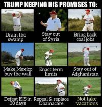 He made a hole lot of promises.: TRUMP KEEPING HIS PROMISES TO:  Stay out  Drain the  Bring back  of Syria  Swamp  Coal jobs  Make Mexico  Enact term  Stay out of  buy the wall  limits  Afghanistan  Defeat ISIS in Repeal & replace  Not take  30 days  Obamacare  vacations He made a hole lot of promises.