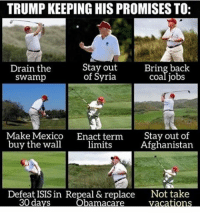 -Yasmine: TRUMP KEEPING HIS PROMISESTO:  Stay out  Bring back  Drain the  coal jobs  of Syria  Swamp  Make Mexico  Enact term  Stay out of  buy the wall  limits  Afghanistan  Defeat ISIS in Repeal & replace Not take  Vacations -Yasmine