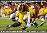 Meme, Memes, and Nfl: TRUMP KEEPS SAYING NAFTAWASTHE WORST TRADE AGREEMENTIN HISTORY  @NFL MEMES  HE MUST FORGET THAT THEREDSKINSTRADED 3 FIRSTROUND PICKSFOR RGIII Wrong Donald J. Trump #NeverForget  Credit: Tony Markish
