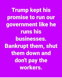 Memes, Run, and Http: Trump kept his  promise to run our  government like he  runs his  businesses.  Bankrupt them, shut  them down and  don't pay the  workers. The 25 Funniest Trump Shutdown Memes: http://bit.ly/2FZnI9Y