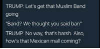 "Hmmmmmm: TRUMP: Let's get that Muslim Band  going  ""Band? We thought you said ban""  TRUMP: No way, that's harsh. Also,  how's that Mexican mall coming? Hmmmmmm"