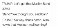 """Muslim Band: TRUMP: Let's get that Muslim Band  going  """"Band? We thought you said ban""""  TRUMP: No way, that's harsh. Also,  how's that Mexican mall coming?"""