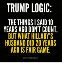 Logic, Memes, and Game: TRUMP LOGIC  THE THINGSISAID 10  YEARS AGO DON'T COUNT,  BUT WHAT HILLARY'S  HUSBAND DID 20 YEARS  AGO IS FAIR GAME  OCCUPY DEMOCRATS It doesn't make any sense.
