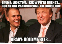 Thanks to Zach for this one! ~ Ginger: TRUMP: LOOK TOM, IKNOW WERE FRIENDS...  BUT NO ONE CAN OVERCOME THE ODDSI DID!  BRADY: HOLD MY BEER Thanks to Zach for this one! ~ Ginger