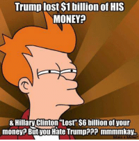 """Hillary Clinton, Memes, and Money: Trump lost $1 billion of HIS  MONEY  & Hillary Clinton """"Lost $6 billion of your  money? But Tou Hate Trump??? mmmmkay.  ake a"""