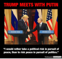 "America, Mondays, and News: TRUMP MEETS WITH PUTIN  HELSINKI 2018  HELSINKI 2018  ""I would rather take a political risk in pursuit of  peace, than to risk peace in pursuit of politics.""  Unbiased  America BREAKING NEWS - TRUMP DECLARES A ""VERY GOOD START"" TO SUMMIT AFTER 2 HOUR MEETING WITH PUTIN By Kevin Ryan  In an extraordinary joint press conference following their summit meeting in Finland, President Trump and Russian President Vladimir Putin said their talks had been productive and that Russian and American relations are improving.  Addressing critics who said the meeting should not have happened in light of the Mueller probe and resulting political situation in the U.S., President Trump said ""I would rather take a political risk in pursuit of peace, than to risk peace in pursuit of politics.""  He said his summit with Putin got off to ""a good start, a very good start for everybody.""  Trump and Putin met for more than 2 hours in the Finnish Presidential Palace with just their translators present.  The meeting had been scheduled to go for an hour and a half.  President Putin told the assembled press corps that ""The cold war is over, ideological confrontation is in the past,"" referring to the collapse of communism.  Both presidents said they discussed Russian meddling in U.S. elections.  Putin continued to deny that he'd interfered in the election, but suggested a joint investigation over the allegations made in last week's indictment of 12 Russian military intelligence agents, even offering to allow Robert Mueller to come to Moscow to question the agents.  Trump largely deflected questions about whether he believed Russia meddled in the election, saying ""Both sides made mistakes, both sides share blame.""  But he also questioned aspects of the U.S. investigation, repeating allegations he's tweeted out recently over missing evidence and partisan investigators.  Russia's Foreign Ministry tweeted ""we agree"" in reaction to Trump's morning tweet blaming the past administration for many years of ""foolishness and stupidity"" that had hurt the state of relations between the two countries.  Putin said that ""the time has come to talk thoroughly about bilateral relations as well as various hotspots in the world,"" saying the meeting was part of ""continued constant contacts"" between the men.  Ahead of Monday's meeting, Kremlin spokesman Dmitry Peskov said the two nations have a ""special responsibility"" for global stability.  He said the Russian leader respects Trump's ""America first"" stance because Putin puts Russia first, but said the only way to make progress at the summit is if both sides are open to finding areas of mutual benefit.  Outside the building, protesters gathered, including abortion-rights activists dressed in artificially bulging bellies and Trump masks, ""anti-fascist"" protesters bearing signs with expletive-laden insults, free traders, anti-war Ukrainians, and gay rights supporters.  SOURCES: https://abcnews.go.com/International/wireStory/latest-eu-chief-cautions-trump-putin-protect-order-56612057 https://www.theguardian.com/us-news/live/2018/jul/16/trump-putin-summit-helsinki-russia-live"