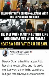 God, Kanye, and Martin: TRUMP MET WITH DELUSIONAL KANYE WEST  AND DEPLORABLE KID ROCK  LBJ MET WITH MARTIN LUTHER KING  AND OBAMA MET WITH MALALA  NEVER SAY BOTH PARTIES ARE THE SAME.  OCCUPY DEMOCRATS  Anthony Brian Logan  @ANTHONYBLOGAN  Barack Obama had the rapper Rick  Ross in the oval office and his ankle  monitor went off while he was there.  But god forbid Kanye curse one time (GC)