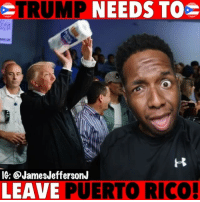Donald Trump, Funny, and Memes: TRUMP  MP  NEEDS  TO  ico  IG: @JamesJeffersonJ  LEAVE PUERTO RICO Donald Trump needs to leave Puerto Rico now because…😂😂😂 WitChoDumbAss ——————————————————————————— FOLLOW (@JamesJeffersonJ ) FOR MORE FUNNY VIDEOS! JamesAndreJeffersonJr ——————————————————————————————— PuertoRico DonaldTrump Trump HurricaneKatrina HurricaneMaria PresidentTrump PaperTowels Donnie potus whitehouse sanjuan hurricaneharvey michelleobama obama hillaryclinton