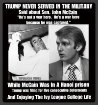 """Republican Memes: TRUMP NEVER SERVED IN THE MILITARY  Said about Sen. John McCain  """"He's not a war hero. He's a war hero  because he was captured.""""  REPUBLICAN MEMES  While McCain Was In A Hanoi prison  Trump was filing for five consecutive deferments  And Enjoying The Ivy League College Life"""