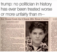 Memes, History, and Trump: trump: no politician in history  has ever been treated worse  or more unfairly than m  Ice Town Costs Ice Clown His Town Crown 🤔🙄 [ parksandrec parksandrecreation]