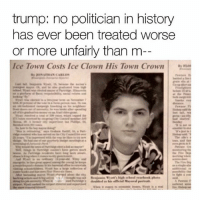 Memes, History, and Trump: trump: no politician in history  has ever been treated worse  or more unfairly than m  Ice Town Costs Ice Clown His Town Crown poor wyatt