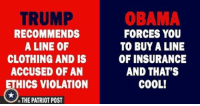 Trump Obama: TRUMP  OBAMA  RECOMMENDS  FORCES YOU  A LINE OF  TO BUY A LINE  CLOTHING AND IS  OF INSURANCE  AND THAT'S  ACCUSED OF AN  HICS VIOLATION  COOL!  THE PATRIOT POST