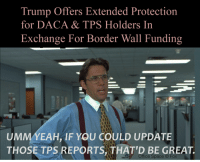 Office Space: Trump Offers Extended Protection  for DACA & TPS Holders In  Exchange For Border Wall Funding  UMMYEAH IF YOU COULD UPDATE  THOSE TPS REPORTS, THAT'D BE GREAT.  Office Space C) Fox
