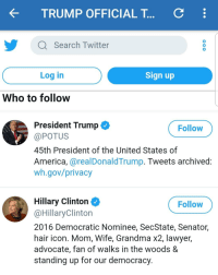 America, Grandma, and Hillary Clinton: TRUMP OFFICIAL T...  C  Search Twitter  0  Log in  Sign up  Who to follow  President Trump  @POTUS  45th President of the United States of  America, @realDonaldTrump. Tweets archived  wh.gov/privacy  Follow  Follow  Hillary Clinton ^  @HillaryClinton  2016 Democratic Nominee, SecState, Senator,  hair icon. Mom, Wife, Grandma x2, lawyer,  advocate, fan of walks in the woods &  standing up for our democracy