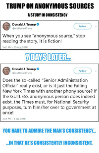 "New York, Politics, and Anonymous: TRUMP ON ANONYMOUS SOURCES  A STUDY IN CONSISTENCY  Donald J. Trump。  @realDonaldTrump  Follow  When you see ""anonymous source,"" stop  reading the story, it is fiction!  5:41 AM 29 Aug 2018  Donald J. Trump  Follow  @realDonaldTrump  Does the so-called ""Senior Administration  Official"" really exist, or is it just the Failing  New York Times with another phony source? If  the GUTLESS anonymous person does indeed  exist, the Times must, for National Security  purposes, turn him/her over to government at  once!  4:40 PM - 5 Sep 2018  YOU HAVE TO ADMIRE THE MAN'S CONSISTENCY..  IN THAT HE'S CONSISTENTLY INCONSISTENT."