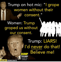 Memes, Image, and Images: Trump on hot mic  l grope  women without their  consent.  Women  Trump  groped us without  our consent.  Trump: LIARS!  I'd never do that!  Believe me!  DUMP  TRUMP  Y Change your  profile pic!  OCCUPY DEMOCRATS Who in their right mind believes Trump?  Image by Occupy Democrats, LIKE our page for more!