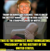 """Memes, History, and Http: TRUMP ON HURRICANE FLORENCE: """"THIS IS ONE OF  THE WETTEST HURRICANESWEVE EVER SEEN FROM  THE STANDPOINT POINT OF WATER.  THIS IS THE DUMBEST, MOST HUMILIATING  """"PRESIDENT"""" IN THE HISTORY OF THE  OCCUE DEMOCRATS UNITED STATES. 25 Brutally Hilarious Memes Proving Trump Is A Moron: http://bit.ly/2FKWcfX"""