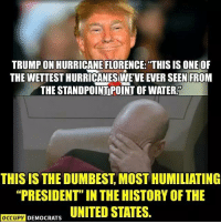 """America, Memes, and History: TRUMP ON HURRICANE FLORENCE:""""THIS IS ONE OF  THE WETTEST HURRICANESWEVE EVER SEEN FROM  THE STANDPOİNTİPOİNT OF WATER.  THIS IS THE DUMBEST, MOST HUMILIATING  """"PRESIDENT"""" IN THE HISTORY OF THE  OCCUPY DEMOCRATS UNITED STATES. Trump embarrasses America more and more every day. Follow Occupy Democrats for more!"""