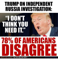"""Party, Republican Party, and Russia: TRUMP ON INDEPENDENT  RUSSIA INVESTIGATION  """"I DONT  THINK YOU  NEED IT""""  78% OFAMERICANS  DISAGREE  AMERICANS AGAINST  THE REPUBLICAN PARTY  bit.ly/stopthegop SHARE if you're one of them!  Like Americans Against The Republican Party to show where you stand!"""