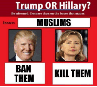 Muslim, Clowns, and Information: Trump OR Hillary?  Be informed. Compare them on the issues that matter.  L MUSLIMS  Issue:  BAN  KILL THEM  THEM ( if you think we're going to endorse one of these clowns just because the other is awful then think again )